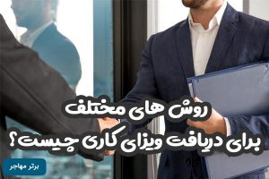 روش های مختلف برای دریافت ویزای کاری