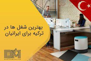 بهترین شغل ها در ترکیه برای ایرانیان